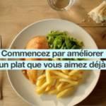 Visuel de la campagne de sensibilisation : Commencez par améliorer un plat que vous aimez déjà