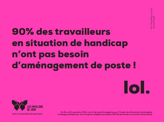 Un des slogans de la campagne de sensibilisation des papillons de jour : 90% des travailleurs en situation de handicap n'ont pas besoin d'aménagement de poste ! Lol