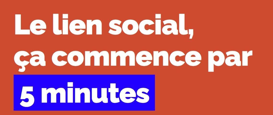 Accroche de la campagne : Le lien social ça commence par 5 minutes